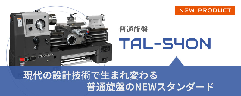 NEW PRODUCT 普通旋盤 TAL-540N 現代の設計技術で生まれ変わる普通旋盤のNEWスタンダード